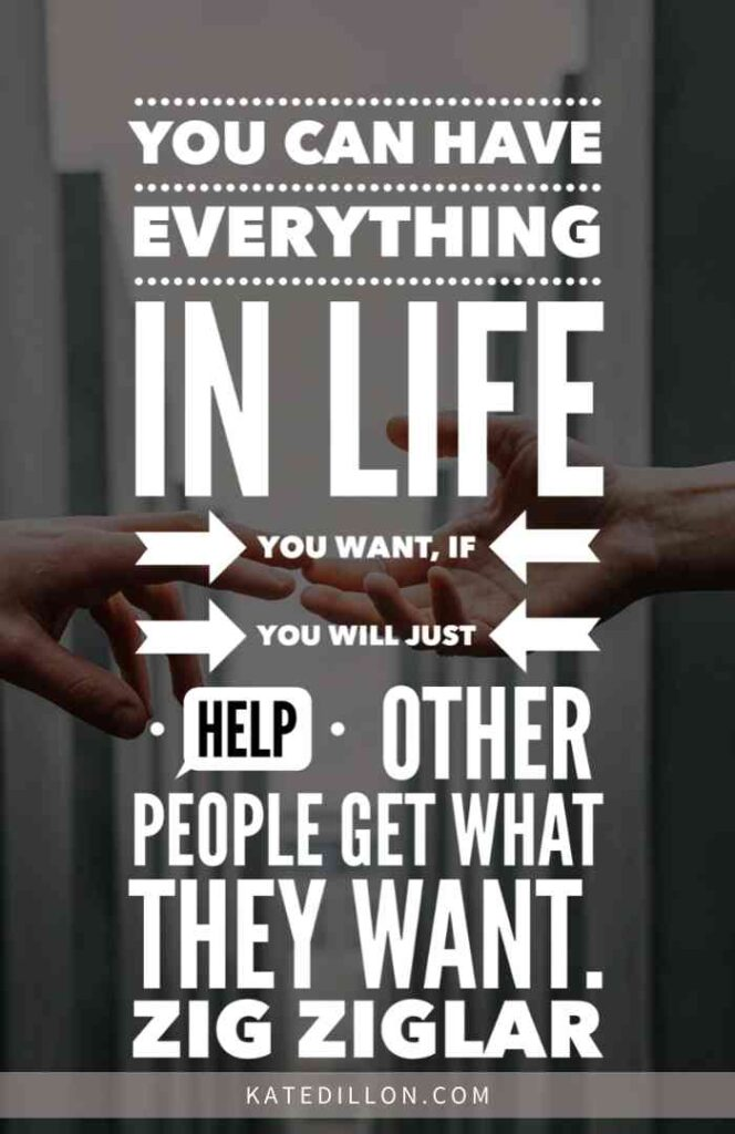 You can have everything in life you want if you will just help other people get what they want. -Zig Ziglar